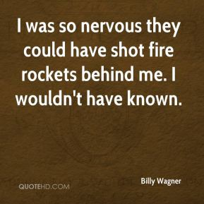 I was so nervous they could have shot fire rockets behind me. I wouldn't have known.
