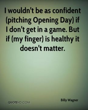 Billy Wagner - I wouldn't be as confident (pitching Opening Day) if I don't get in a game. But if (my finger) is healthy it doesn't matter.