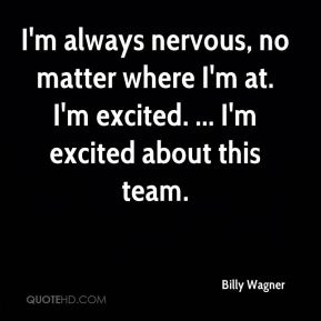 I'm always nervous, no matter where I'm at. I'm excited. ... I'm excited about this team.