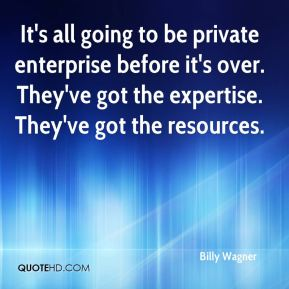 It's all going to be private enterprise before it's over. They've got the expertise. They've got the resources.