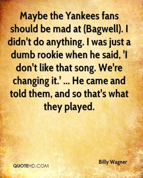 Billy Wagner - Maybe the Yankees fans should be mad at (Bagwell). I didn't do anything. I was just a dumb rookie when he said, 'I don't like that song. We're changing it.' ... He came and told them, and so that's what they played.