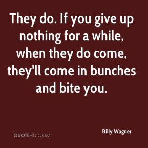 They do. If you give up nothing for a while, when they do come, they'll come in bunches and bite you.