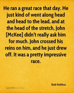He ran a great race that day. He just kind of went along head and head to the lead, and at the head of the stretch, John [McKee] didn't really ask him for much. John crossed his reins on him, and he just drew off. It was a pretty impressive race.