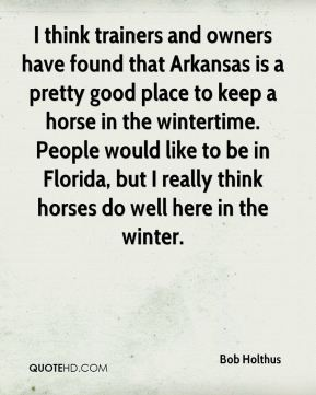 I think trainers and owners have found that Arkansas is a pretty good place to keep a horse in the wintertime. People would like to be in Florida, but I really think horses do well here in the winter.