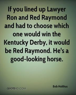 If you lined up Lawyer Ron and Red Raymond and had to choose which one would win the Kentucky Derby, it would be Red Raymond. He's a good-looking horse.