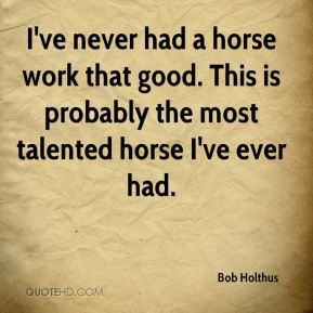 I've never had a horse work that good. This is probably the most talented horse I've ever had.