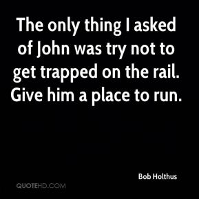 The only thing I asked of John was try not to get trapped on the rail. Give him a place to run.