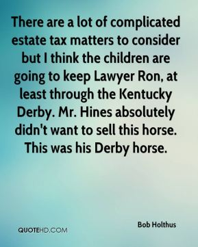 There are a lot of complicated estate tax matters to consider but I think the children are going to keep Lawyer Ron, at least through the Kentucky Derby. Mr. Hines absolutely didn't want to sell this horse. This was his Derby horse.