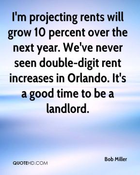 Bob Miller - I'm projecting rents will grow 10 percent over the next year. We've never seen double-digit rent increases in Orlando. It's a good time to be a landlord.