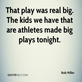 Bob Miller - That play was real big. The kids we have that are athletes made big plays tonight.