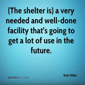 Bob Miller - (The shelter is) a very needed and well-done facility that's going to get a lot of use in the future.