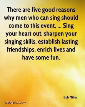 Bob Miller - There are five good reasons why men who can sing should come to this event, ... Sing your heart out, sharpen your singing skills, establish lasting friendships, enrich lives and have some fun.