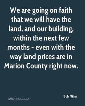Bob Miller - We are going on faith that we will have the land, and our building, within the next few months - even with the way land prices are in Marion County right now.