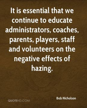 Bob Nicholson - It is essential that we continue to educate administrators, coaches, parents, players, staff and volunteers on the negative effects of hazing.
