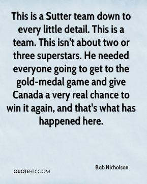 Bob Nicholson - This is a Sutter team down to every little detail. This is a team. This isn't about two or three superstars. He needed everyone going to get to the gold-medal game and give Canada a very real chance to win it again, and that's what has happened here.