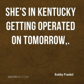 She's in Kentucky getting operated on tomorrow.