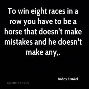 Bobby Frankel - To win eight races in a row you have to be a horse that doesn't make mistakes and he doesn't make any.