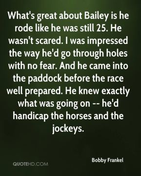 What's great about Bailey is he rode like he was still 25. He wasn't scared. I was impressed the way he'd go through holes with no fear. And he came into the paddock before the race well prepared. He knew exactly what was going on -- he'd handicap the horses and the jockeys.