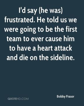Bobby Frasor - I'd say (he was) frustrated. He told us we were going to be the first team to ever cause him to have a heart attack and die on the sideline.