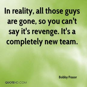 Bobby Frasor - In reality, all those guys are gone, so you can't say it's revenge. It's a completely new team.