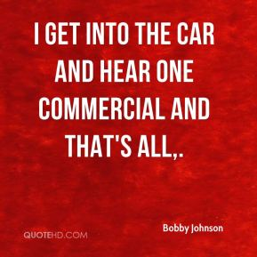 Bobby Johnson - I get into the car and hear one commercial and that's all.