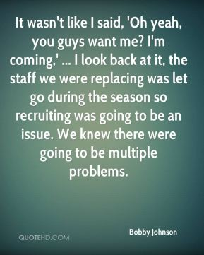Bobby Johnson - It wasn't like I said, 'Oh yeah, you guys want me? I'm coming,' ... I look back at it, the staff we were replacing was let go during the season so recruiting was going to be an issue. We knew there were going to be multiple problems.