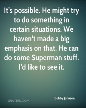 Bobby Johnson - It's possible. He might try to do something in certain situations. We haven't made a big emphasis on that. He can do some Superman stuff. I'd like to see it.
