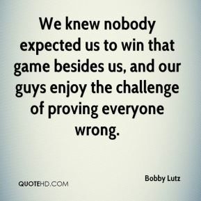 Bobby Lutz - We knew nobody expected us to win that game besides us, and our guys enjoy the challenge of proving everyone wrong.