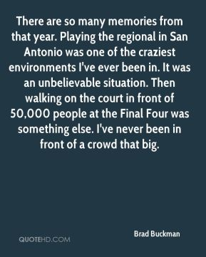 Brad Buckman - There are so many memories from that year. Playing the regional in San Antonio was one of the craziest environments I've ever been in. It was an unbelievable situation. Then walking on the court in front of 50,000 people at the Final Four was something else. I've never been in front of a crowd that big.