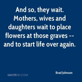 Brad Johnson - And so, they wait. Mothers, wives and daughters wait to place flowers at those graves -- and to start life over again.