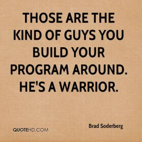 Brad Soderberg - Those are the kind of guys you build your program around. He's a warrior.