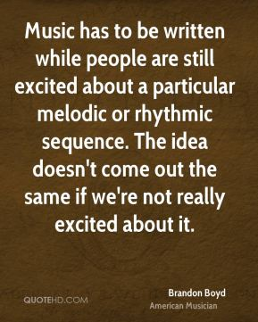 Brandon Boyd - Music has to be written while people are still excited about a particular melodic or rhythmic sequence. The idea doesn't come out the same if we're not really excited about it.