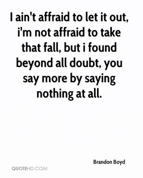 Brandon Boyd - I ain't affraid to let it out, i'm not affraid to take that fall, but i found beyond all doubt, you say more by saying nothing at all.