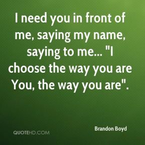 "I need you in front of me, saying my name, saying to me... ""I choose the way you are You, the way you are""."