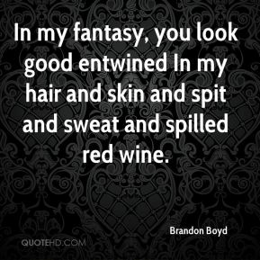 In my fantasy, you look good entwined In my hair and skin and spit and sweat and spilled red wine.