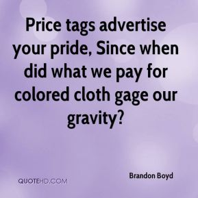 Price tags advertise your pride, Since when did what we pay for colored cloth gage our gravity?