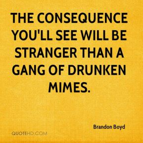 Brandon Boyd - The consequence you'll see will be stranger than a gang of drunken mimes.