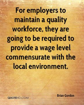 Brian Gordon - For employers to maintain a quality workforce, they are going to be required to provide a wage level commensurate with the local environment.