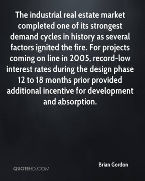 Brian Gordon - The industrial real estate market completed one of its strongest demand cycles in history as several factors ignited the fire. For projects coming on line in 2005, record-low interest rates during the design phase 12 to 18 months prior provided additional incentive for development and absorption.