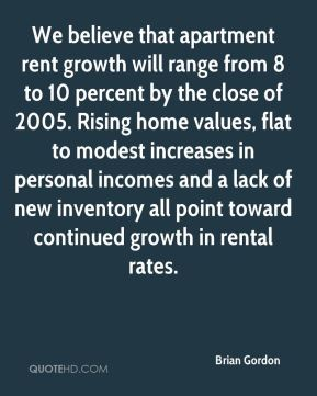Brian Gordon - We believe that apartment rent growth will range from 8 to 10 percent by the close of 2005. Rising home values, flat to modest increases in personal incomes and a lack of new inventory all point toward continued growth in rental rates.