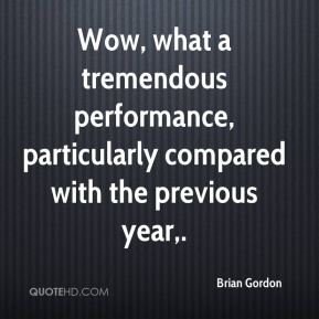 Wow, what a tremendous performance, particularly compared with the previous year.