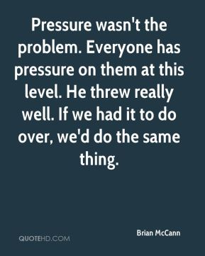 Brian McCann - Pressure wasn't the problem. Everyone has pressure on them at this level. He threw really well. If we had it to do over, we'd do the same thing.