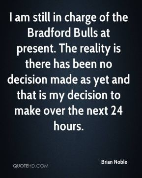 I am still in charge of the Bradford Bulls at present. The reality is there has been no decision made as yet and that is my decision to make over the next 24 hours.
