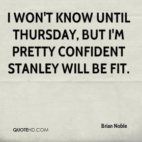 I won't know until Thursday, but I'm pretty confident Stanley will be fit.