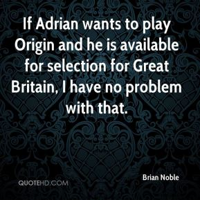 If Adrian wants to play Origin and he is available for selection for Great Britain, I have no problem with that.