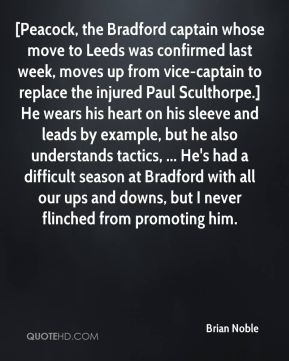 [Peacock, the Bradford captain whose move to Leeds was confirmed last week, moves up from vice-captain to replace the injured Paul Sculthorpe.] He wears his heart on his sleeve and leads by example, but he also understands tactics, ... He's had a difficult season at Bradford with all our ups and downs, but I never flinched from promoting him.