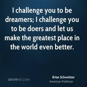 Brian Schweitzer - I challenge you to be dreamers; I challenge you to be doers and let us make the greatest place in the world even better.