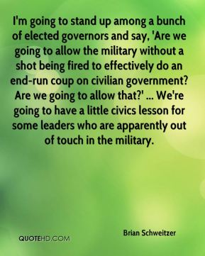 I'm going to stand up among a bunch of elected governors and say, 'Are we going to allow the military without a shot being fired to effectively do an end-run coup on civilian government? Are we going to allow that?' ... We're going to have a little civics lesson for some leaders who are apparently out of touch in the military.