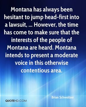 Brian Schweitzer - Montana has always been hesitant to jump head-first into a lawsuit, ... However, the time has come to make sure that the interests of the people of Montana are heard. Montana intends to present a moderate voice in this otherwise contentious area.