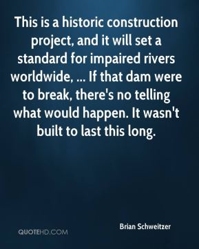 This is a historic construction project, and it will set a standard for impaired rivers worldwide, ... If that dam were to break, there's no telling what would happen. It wasn't built to last this long.